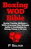 Boxing WOD Bible: Boxing Workouts & WODs to Increase Your Strength, Agility & Coordination for Boxing, Fitness & Fat Loss